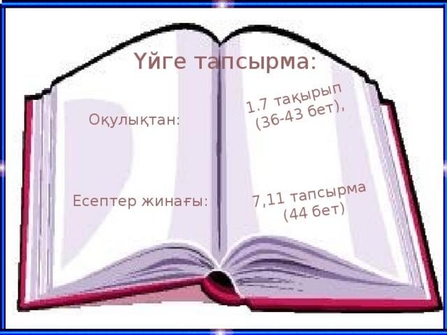 1.7 тақырып (36-43 бет), 7,11 тапсырма (44 бет) Үйге тапсырма: Оқулықтан: Есептер жинағы: