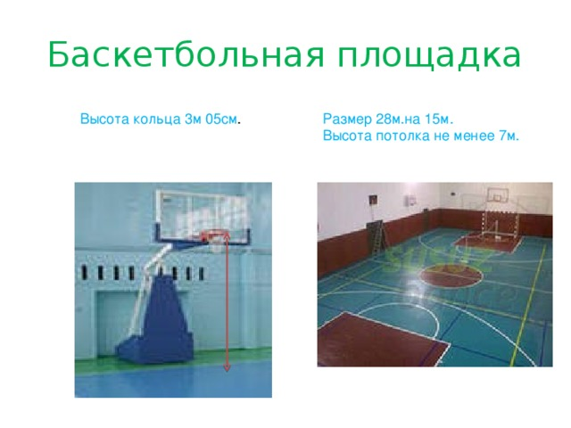 Баскетбольная площадка Размер 28м.на 15м. Высота потолка не менее 7м. Высота кольца 3м 05см .