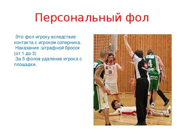 Персональный фол  Это фол игроку вследствие контакта с игроком соперника.  Наказание :штрафной бросок (от 1 до 3)  За 5 фолов удаление игрока с площадки.