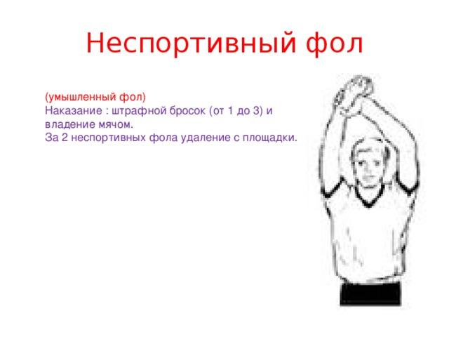 Неспортивный фол (умышленный фол) Наказание : штрафной бросок (от 1 до 3) и владение мячом. За 2 неспортивных фола удаление с площадки.