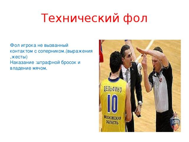 Технический фол Фол игрока не вызванный контактом с соперником.(выражения ,жесты) Наказание :штрафной бросок и владение мячом.