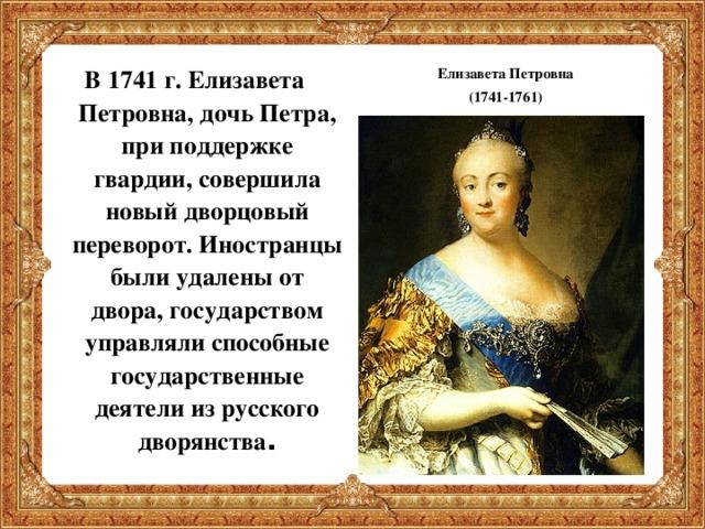 В 1741 г. Елизавета Петровна, дочь Петра, при поддержке гвардии, совершила новый дворцовый переворот. Иностранцы были удалены от двора, государством управляли способные государственные деятели из русского дворянства .  Елизавета Петровна (1741-1761)