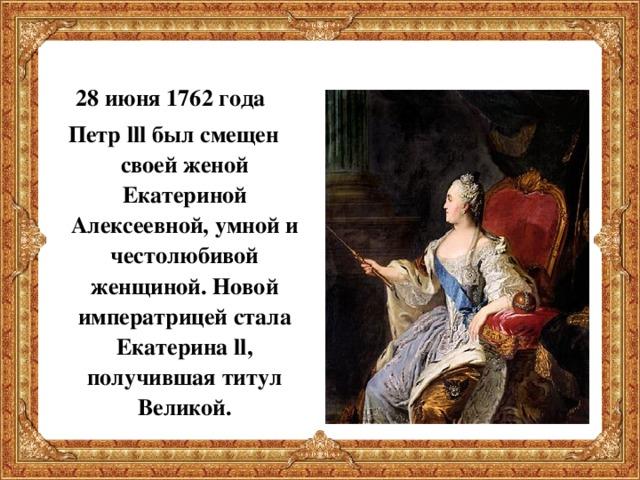 Екатерина II Великая  28 июня 1762 года Петр lll был смещен своей женой Екатериной Алексеевной, умной и честолюбивой женщиной. Новой императрицей стала Екатерина ll , получившая титул Великой.