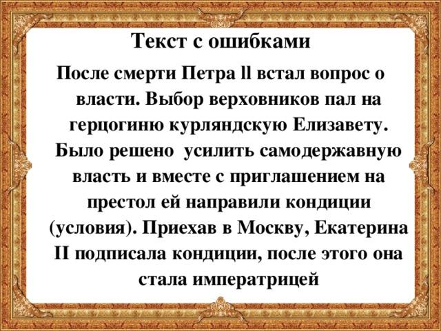 Текст с ошибками После смерти Петра ll встал вопрос о власти. Выбор верховников пал на герцогиню курляндскую Елизавету. Было решено усилить самодержавную власть и вместе с приглашением на престол ей направили кондиции (условия). Приехав в Москву, Екатерина II подписала кондиции, после этого она стала императрицей