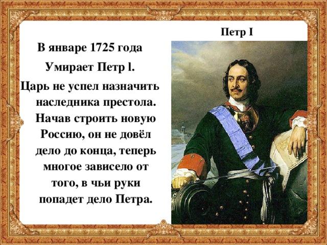 В январе 1725 года Умирает Петр l . Царь не успел назначить наследника престола. Начав строить новую Россию, он не довёл дело до конца, теперь многое зависело от того, в чьи руки попадет дело Петра. Петр I
