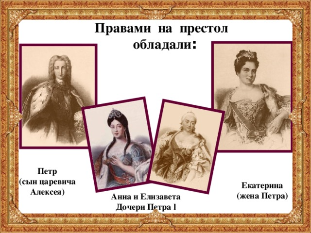 Правами на престол  обладали : Петр (сын царевича Алексея)  Екатерина (жена Петра) Анна и Елизавета Дочери Петра l