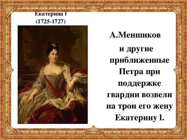 Екатерина l  (1725-1727)  А.Меншиков и другие приближенные Петра при поддержке гвардии возвели на трон его жену Екатерину l .