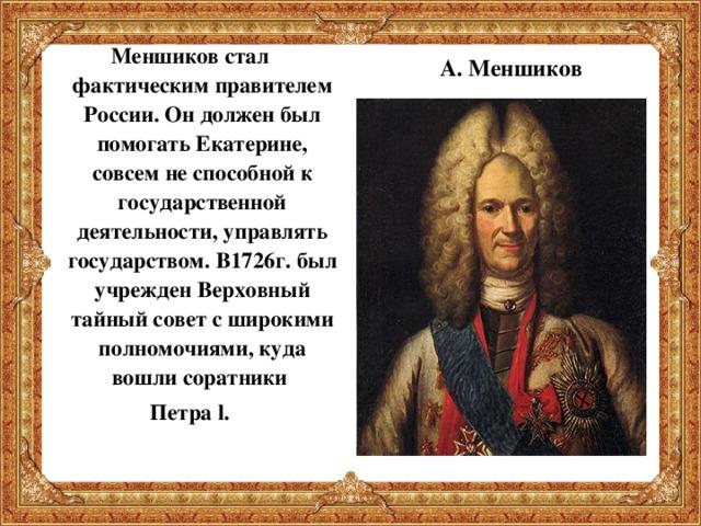 Меншиков стал фактическим правителем России. Он должен был помогать Екатерине, совсем не способной к государственной деятельности, управлять государством. В1726г. был учрежден Верховный тайный совет с широкими полномочиями, куда вошли соратники Петра l .  А. Меншиков
