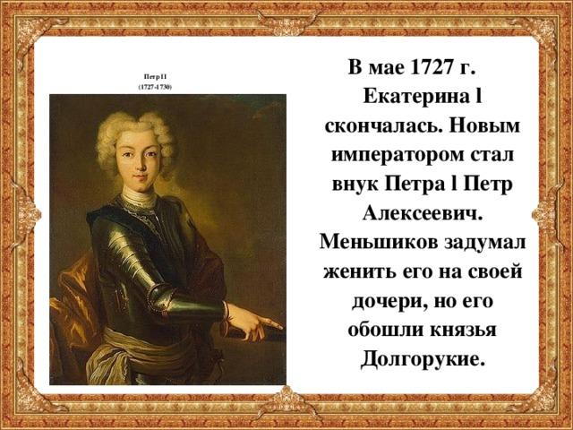 Петр II (1727-1730) В мае 1727 г. Екатерина l скончалась. Новым императором стал внук Петра l Петр Алексеевич. Меньшиков задумал женить его на своей дочери, но его обошли князья Долгорукие.