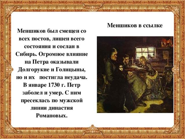 Меншиков был смещен со всех постов, лишен всего состояния и сослан в Сибирь. Огромное влияние на Петра оказывали Долгорукие и Голицыны, но и их постигла неудача. В январе 1730 г. Петр заболел и умер. С ним пресеклась по мужской линии династия Романовых.  Меншиков в ссылке