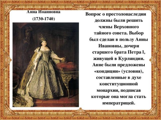 Анна Иоанновна (1730-1740) Вопрос о престолонаследии должны были решить члены Верховного тайного совета. Выбор был сделан в пользу Анны Ивановны, дочери старшего брата Петра l , живущей в Курляндии. Анне были предложены «кондиции» (условия), составленные в духе конституционной монархии, подписав которые она могла стать императрицей.