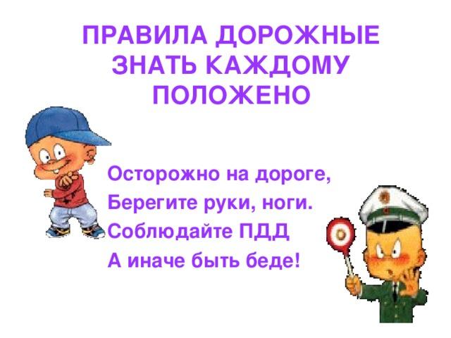 ПРАВИЛА ДОРОЖНЫЕ ЗНАТЬ КАЖДОМУ ПОЛОЖЕНО    Осторожно на дороге,  Берегите руки, ноги.  Соблюдайте ПДД  А иначе быть беде!