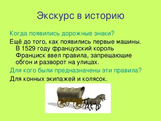 Экскурс в историю Когда появились дорожные знаки? Ещё до того, как появились первые машины. В 1529 году французский король Франциск ввел правила, запрещающие обгон и разворот на улицах. Для кого были предназначены эти правила? Для конных экипажей и колясок.
