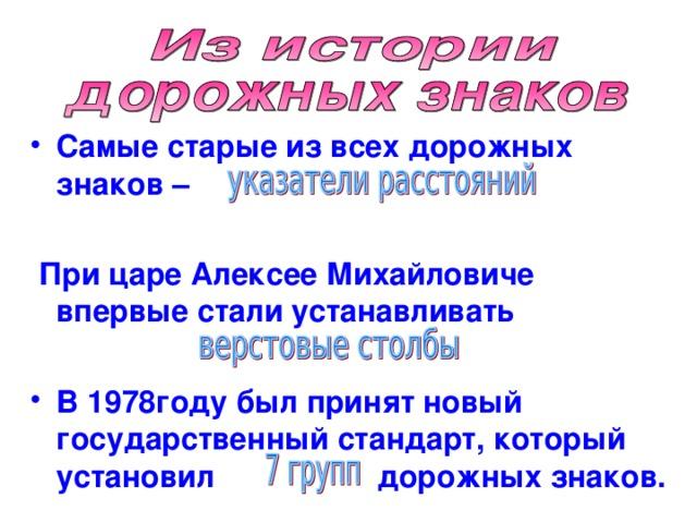 Самые старые из всех дорожных знаков –   При царе Алексее Михайловиче впервые стали устанавливать  В 1978году был принят новый государственный стандарт, который установил дорожных знаков.