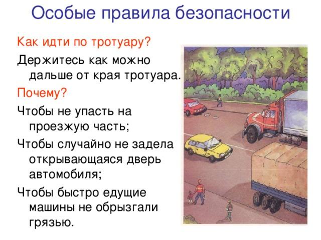 Особые правила безопасности Как идти по тротуару? Держитесь как можно дальше от края тротуара. Почему? Чтобы не упасть на проезжую часть; Чтобы случайно не задела открывающаяся дверь автомобиля; Чтобы быстро едущие машины не обрызгали грязью.