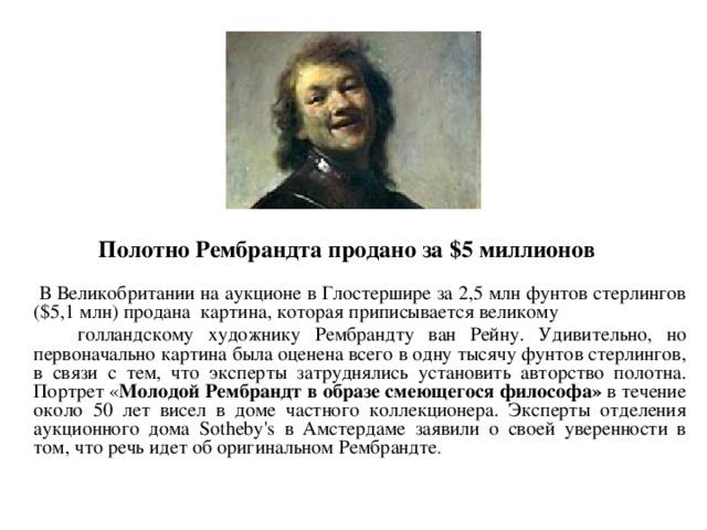 Полотно Рембрандта продано за $5 миллионов  В Великобритании на аукционе в Глостершире за 2,5 млн фунтов стерлингов ($5,1 млн) продана картина, которая приписывается великому  голландскому художнику Рембрандту ван Рейну. Удивительно, но первоначально картина была оценена всего в одну тысячу фунтов стерлингов, в связи с тем, что эксперты затруднялись установить авторство полотна. Портрет « Молодой Рембрандт в образе смеющегося философа» в течение около 50 лет висел в доме частного коллекционера. Эксперты отделения аукционного дома Sotheby's в Амстердаме заявили о своей уверенности в том, что речь идет об оригинальном Рембрандте .