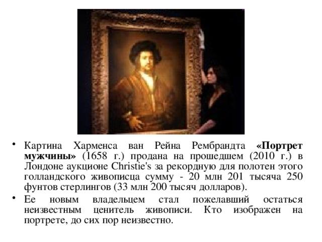 Картина Харменса ван Рейна Рембрандта «Портрет мужчины» (1658 г.) продана на прошедшем (2010 г.) в Лондоне аукционе Christie's за рекордную для полотен этого голландского живописца сумму - 20 млн 201 тысяча 250 фунтов стерлингов (33 млн 200 тысяч долларов). Ее новым владельцем стал пожелавший остаться неизвестным ценитель живописи. Кто изображен на портрете, до сих пор неизвестно.