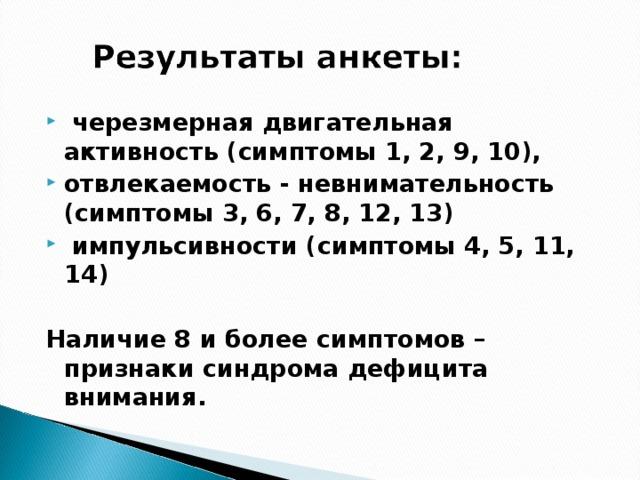 черезмерная двигательная активность (симптомы 1, 2, 9, 10), отвлекаемость - невнимательность (симптомы 3, 6, 7, 8, 12, 13)  импульсивности (симптомы 4, 5, 11, 14)
