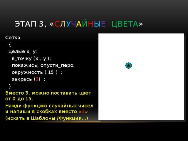 Этап 2, который ничего не меняет ? Сетка  {  целые x, y;  в_точку (x , y );  покажись;опусти_перо;  окружность ( 15 ) ;  }