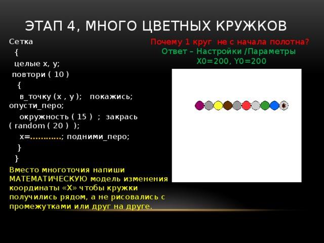 Этап 3, « С л у ч а й н ы е  цвета » К р а ш е н о е  к о р о м ы с л о   Над рекой повисло. Сетка  {  целые x, y;  в_точку (x , y );  покажись; опусти_перо;  окружность ( 15 ) ;  закрась ( 3 ) ;  } Вместо 3, можно поставить цвет от 0 до 15. Найди функцию случайных чисел и напиши в скобках вместо « 3 » (искать в Шаблоны /Функции…)