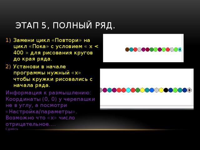 Этап 4, много цветных кружков Сетка  {  целые x, y;  повтори ( 10 )  {  в_точку (x , y ); покажись; опусти_перо;  окружность ( 15 ) ; закрась ( random ( 20 ) );  x= ………… ; подними_перо;  }  } Почему 1 круг не с начала полотна? Ответ – Настройки /Параметры Вместо многоточия напиши МАТЕМАТИЧЕСКУЮ модель изменения координаты «Х» чтобы кружки получились рядом, а не рисовались с промежутками или друг на друге.  X0=200, Y0=200