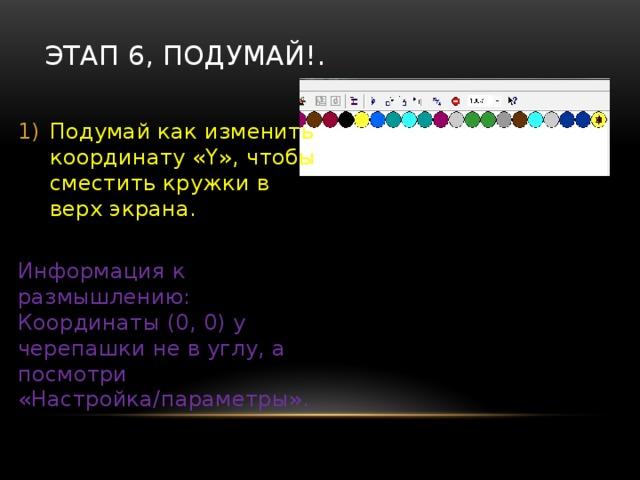 Этап 5, Полный ряд. Замени цикл «Повтори» на цикл «Пока» с условием « х Установи в начале программы нужный «х» чтобы кружки рисовались с начала ряда. Информация к размышлению: Координаты (0, 0) у черепашки не в углу, а посмотри «Настройка/параметры». Возможно что «х» число отрицательное…. Сдаюсь