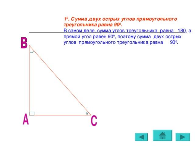 1 0 . Сумма двух острых углов прямоугольного треугольника равна 90 0 . В самом деле, сумма углов треугольника равна 180, а прямой угол равен 90 0 , поэтому сумма двух острых углов прямоугольного треугольника равна 90 0 .