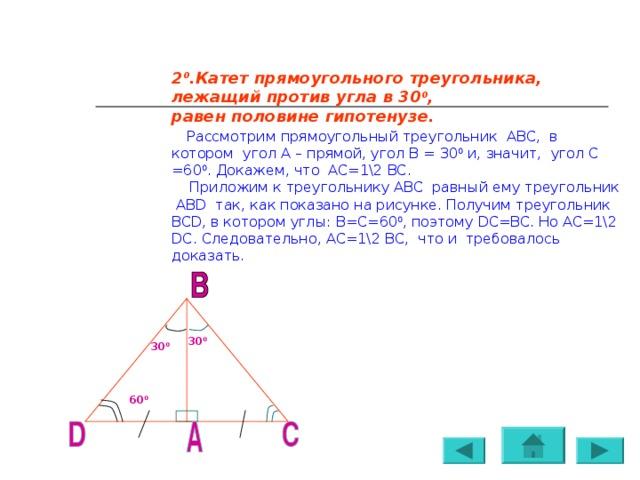 2 0 .Катет прямоугольного треугольника, лежащий против угла в 30 0 , равен половине гипотенузе.   Рассмотрим прямоугольный треугольник АВС, в котором угол А – прямой, угол В = 30 0 и, значит, угол С =60 0 . Докажем, что АС=1\2 ВС.  Приложим к треугольнику АВС равный ему треугольник АВ D так, как показано на рисунке. Получим треугольник BCD , в котором углы: В=С=60 0 , поэтому DC=BC . Но АС=1\2 DC . Следовательно, АС=1\2 ВС, что и требовалось доказать. 30 0 30 0 60 0