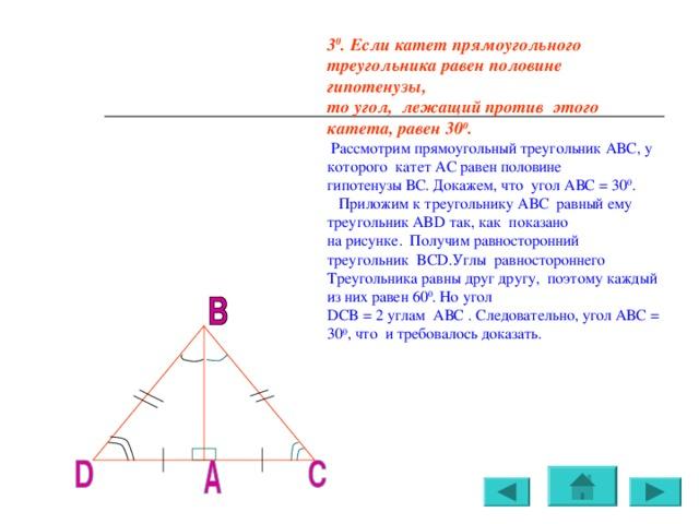 3 0 . Если катет прямоугольного треугольника равен половине гипотенузы, то угол, лежащий против этого катета, равен 30 0 .  Рассмотрим прямоугольный треугольник АВС, у которого катет АС равен половине гипотенузы ВС. Докажем, что угол АВС = 30 0 .  Приложим к треугольнику АВС равный ему треугольник ABD так, как показано на рисунке. Получим равносторонний треугольник BCD .Углы равностороннего Треугольника равны друг другу, поэтому каждый из них равен 60 0 . Но угол DCB = 2 углам АВС . Следовательно, угол АВС = 30 0 , что и требовалось доказать.