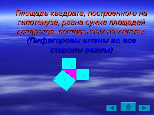 Площадь квадрата, построенного на гипотенузе, равна сумме площадей квадратов, построенных на катетах.  (Пифагоровы штаны во все стороны равны)