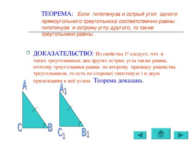 ТЕОРЕМА:  Если гипотенуза и острый угол одного прямоугольного треугольника соответственно равны гипотенузе и острому углу другого, то такие треугольники равны.