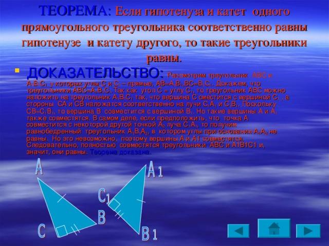 ТЕОРЕМА: Если гипотенуза и катет одного прямоугольного треугольника соответственно равны гипотенузе и катету другого, то такие треугольники равны.