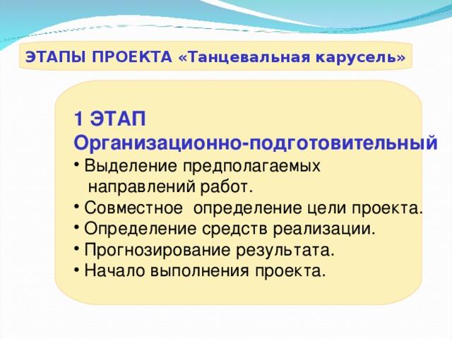ЭТАПЫ ПРОЕКТА «Танцевальная карусель» 1  ЭТАП Организационно-подготовительный  Выделение предполагаемых  направлений работ.