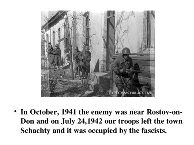 In October, 1941 the enemy was near Rostov-on-Don and on July 24,1942 our troops left the town Sсhaсhty and it was occupied by the fascists.