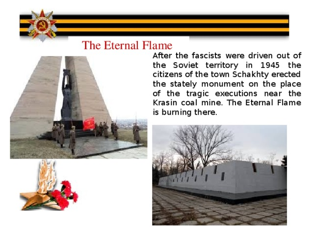 The Eternal Flame After the fascists were driven out of the Soviet territory in 1945 the citizens of the town Schakhty erected the stately monument on the place of the tragic executions near the Krasin coal mine. The Eternal Flame is burning there.
