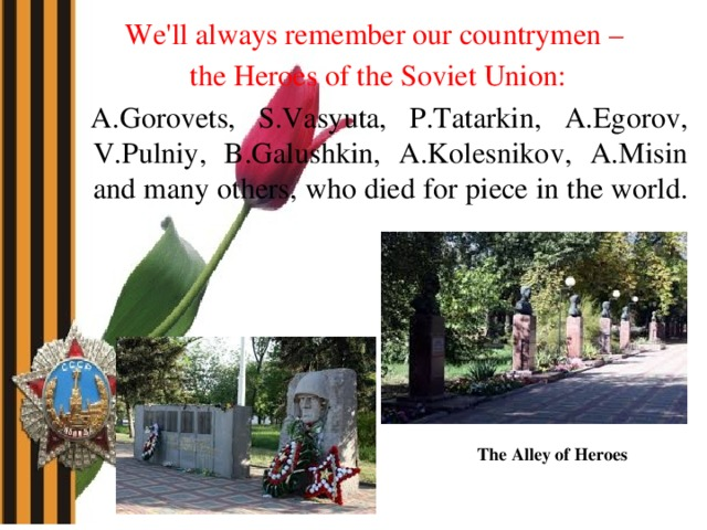We'll always remember our countrymen – the Heroes of the Soviet Union:  A.Gorovets, S.Vasyuta, P.Tatarkin, A.Egorov, V.Pulniy, B.Galushkin, A.Kolesnikov, A.Misin and many others, who died for piece in the world. The Alley of Heroes