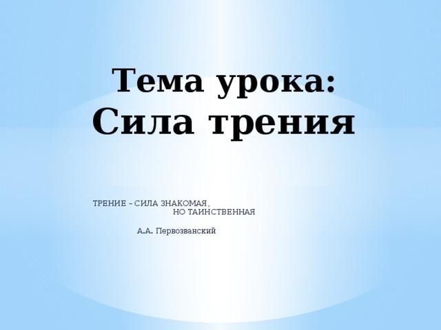 Тема урока:  Сила трения ТРЕНИЕ – СИЛА ЗНАКОМАЯ,  НО ТАИНСТВЕННАЯ   А.А. Первозванский