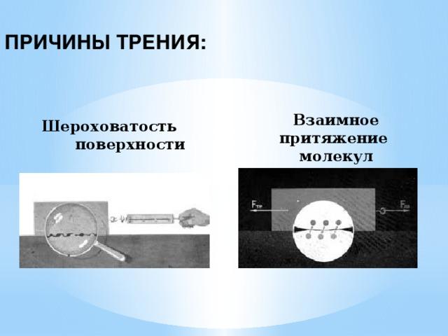 ПРИЧИНЫ ТРЕНИЯ: Взаимное притяжение молекул Шероховатость  поверхности