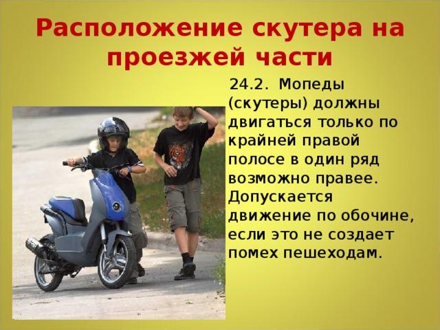 Расположение скутера на проезжей части  24.2. Мопеды (скутеры) должны двигаться только по крайней правой полосе в один ряд возможно правее. Допускается движение по обочине, если это не создает помех пешеходам.