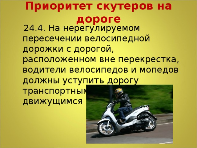 Приоритет скутеров на дороге    24.4.На нерегулируемом пересечении велосипедной дорожки с дорогой, расположенном вне перекрестка, водители велосипедов и мопедов должны уступить дорогу транспортным средствам, движущимся по этой дороге.