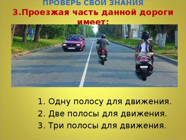 ПРОВЕРЬ СВОИ ЗНАНИЯ  3.Проезжая часть данной дороги имеет:   1. Одну полосу для движения. 2. Две полосы для движения. 3. Три полосы для движения.