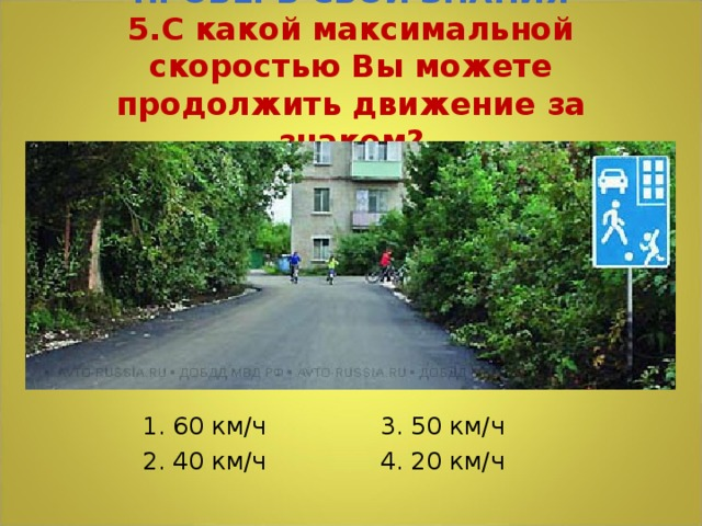 ПРОВЕРЬ СВОИ ЗНАНИЯ  5.С какой максимальной скоростью Вы можете продолжить движение за знаком? 1. 60 км/ч 3. 50 км/ч 2. 40 км/ч 4. 20 км/ч