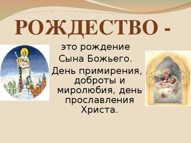 РОЖДЕСТВО - это рождение Сына Божьего. День примирения, доброты и миролюбия, день прославления Христа.