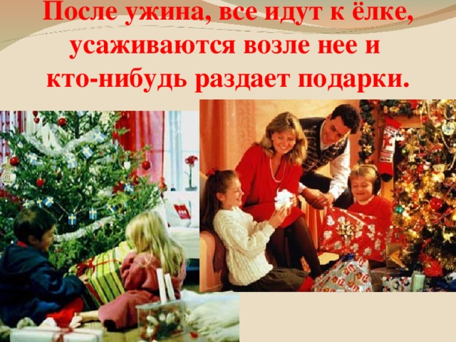 После ужина, все идут к ёлке, усаживаются возле нее и  кто-нибудь раздает подарки.