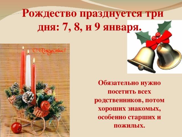 Рождество празднуется три дня: 7, 8, и 9 января. Обязательно нужно посетить всех родственников, потом хороших знакомых, особенно старших и пожилых.