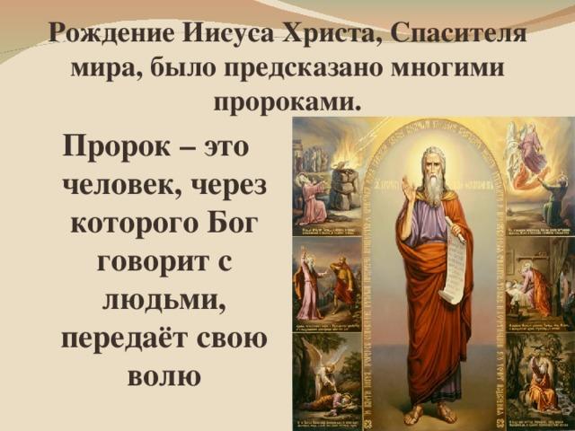 Рождение Иисуса Христа, Спасителя мира, было предсказано многими пророками. Пророк – это человек, через которого Бог говорит с людьми, передаёт свою волю