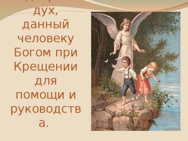 Ангел – хранитель –добрый дух, данный человеку Богом при Крещении для помощи и руководства.
