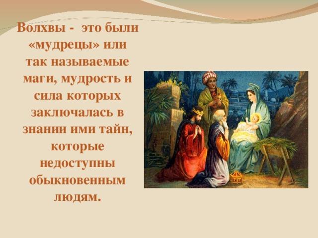 Волхвы - это были «мудрецы» или так называемые маги, мудрость и сила которых заключалась в знании ими тайн, которые недоступны обыкновенным людям.
