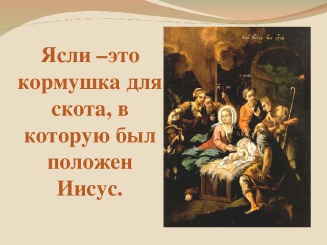 Ясли –это кормушка для скота, в которую был положен Иисус.