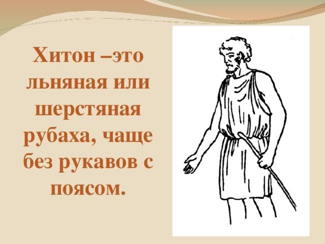 Хитон –это льняная или шерстяная рубаха, чаще без рукавов с поясом.
